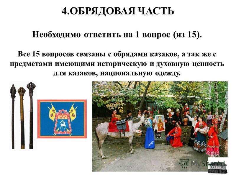 4. ОБРЯДОВАЯ ЧАСТЬ Необходимо ответить на 1 вопрос (из 15). Все 15 вопросов связаны с обрядами казаков, а так же с предметами имеющими историческую и духовную ценность для казаков, национальную одежду.