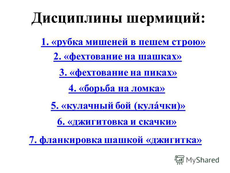 Дисциплины шермиций: 1. «рубка мишеней в пешем строю» 2. «фехтование на шашках» 3. «фехтование на пиках» 4. «борьба на ломка» 5. «кулачный бой (кулички)» 6. «джигитовка и скачки» 7. фланкировка шашкой «джигитка»