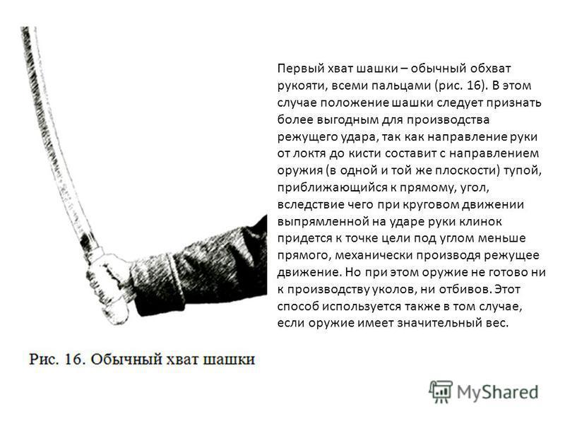 Первый хват шашки – обычный обхват рукояти, всеми пальцами (рис. 16). В этом случае положение шашки следует признать более выгодным для производства режущего удара, так как направление руки от локтя до кисти составит с направлением оружия (в одной и