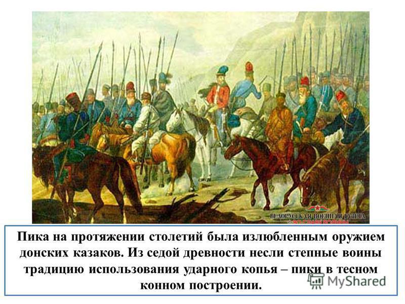 Пика на протяжении столетий была излюбленным оружием донских казаков. Из седой древности несли степные воины традицию использования ударного копья – пики в тесном конном построении.