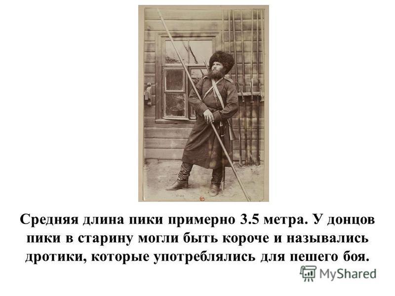 Средняя длина пики примерно 3.5 метра. У донцов пики в старину могли быть короче и назывались дротики, которые употреблялись для пешего боя.