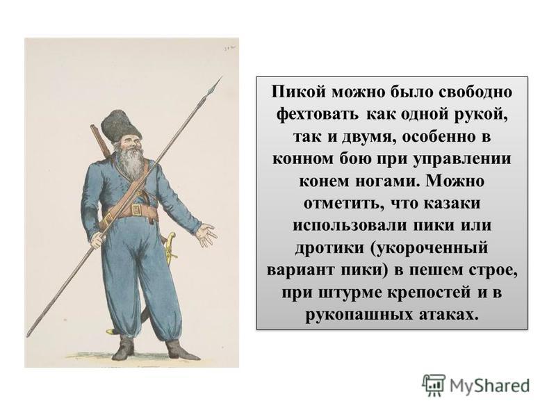 Пикой можно было свободно фехтовать как одной рукой, так и двумя, особенно в конном бою при управлении конем ногами. Можно отметить, что казаки использовали пики или дротики (укороченный вариант пики) в пешем строе, при штурме крепостей и в рукопашны