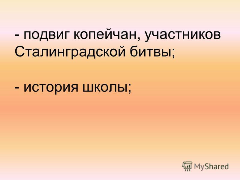- подвиг копейчан, участников Сталинградской битвы; - история школы;