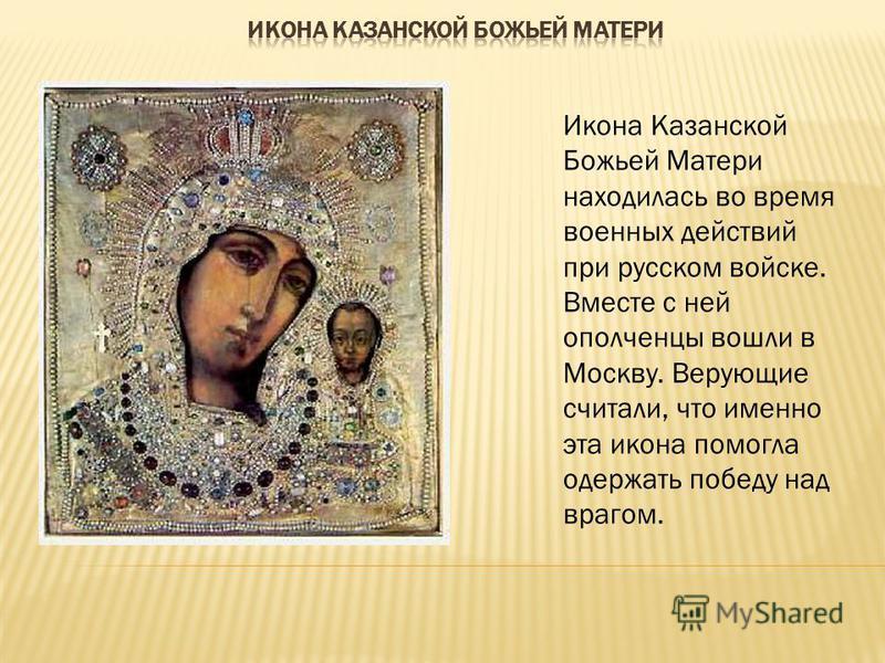Икона Казанской Божьей Матери находилась во время военных действий при русском войске. Вместе с ней ополченцы вошли в Москву. Верующие считали, что именно эта икона помогла одержать победу над врагом.