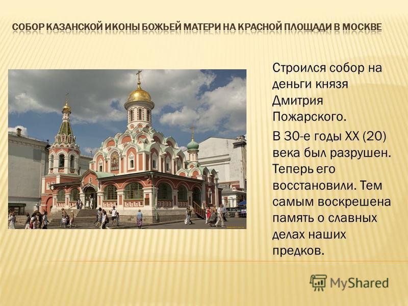 Строился собор на деньги князя Дмитрия Пожарского. В 30-е годы ХХ (20) века был разрушен. Теперь его восстановили. Тем самым воскрешена память о славных делах наших предков.