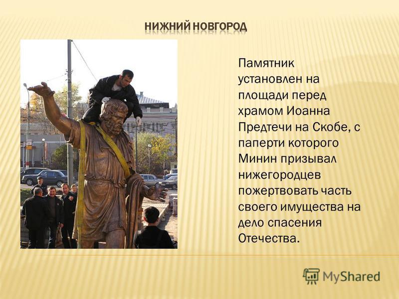Памятник установлен на площади перед храмом Иоанна Предтечи на Скобе, с паперти которого Минин призывал нижегородцев пожертвовать часть своего имущества на дело спасения Отечества.