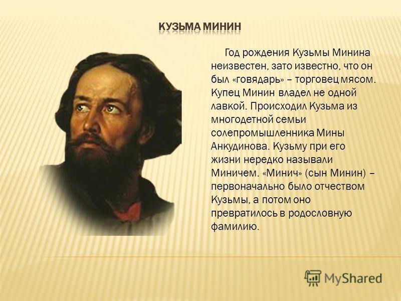 Год рождения Кузьмы Минина неизвестен, зато известно, что он был «говядарь» – торговец мясом. Купец Минин владел не одной лавкой. Происходил Кузьма из многодетной семьи солепромышленника Мины Анкудинова. Кузьму при его жизни нередко называли Миничем.