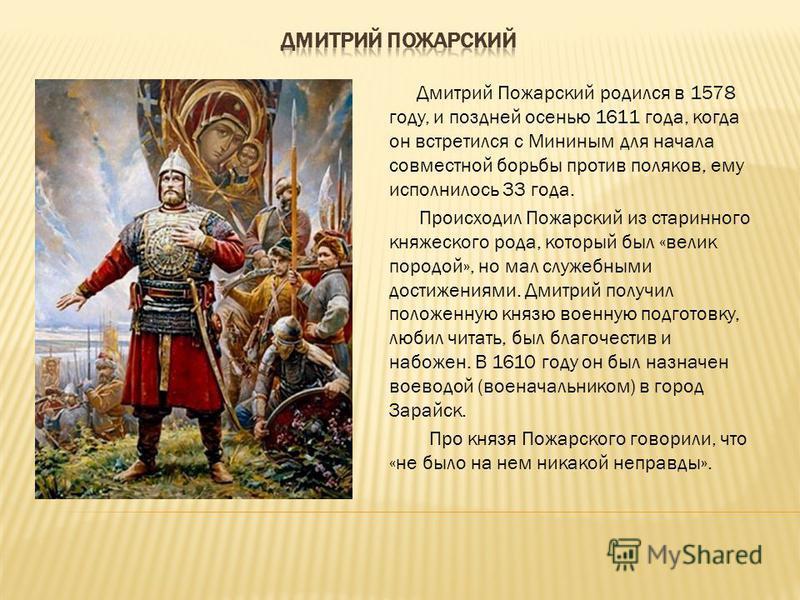 Дмитрий Пожарский родился в 1578 году, и поздней осенью 1611 года, когда он встретился с Мининым для начала совместной борьбы против поляков, ему исполнилось 33 года. Происходил Пожарский из старинного княжеского рода, который был «велик породой», но