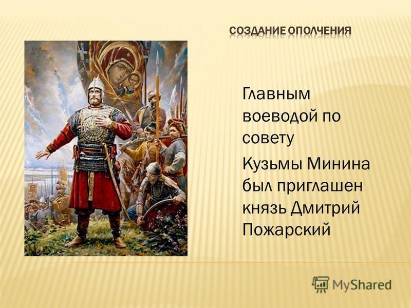 Главным воеводой по совету Кузьмы Минина был приглашен князь Дмитрий Пожарский