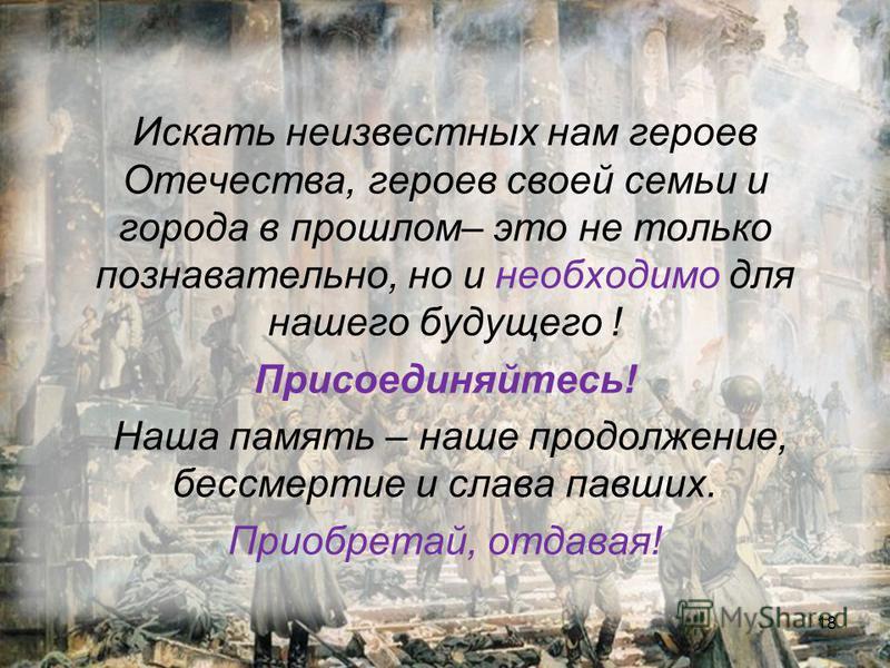 Искать неизвестных нам героев Отечества, героев своей семьи и города в прошлом– это не только познавательно, но и необходимо для нашего будущего ! Присоединяйтесь! Наша память – наше продолжение, бессмертие и слава павших. Приобретай, отдавая! 18