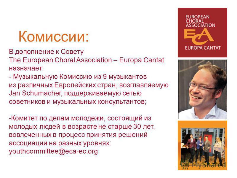 В дополнение к Совету The European Choral Association – Europa Cantat назначает: - Музыкальную Комиссию из 9 музыкантов из различных Европейских стран, возглавляемую Jan Schumacher, поддерживаемую сетью советников и музыкальных консультантов; -Комите