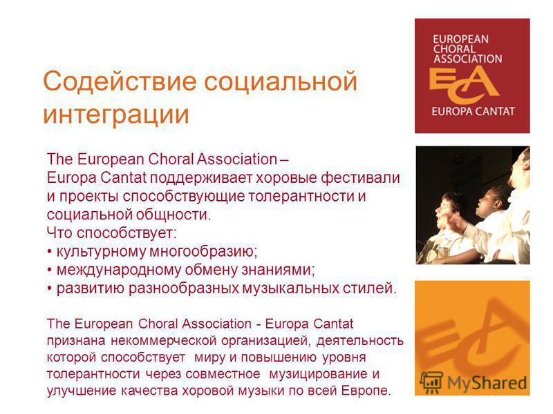 The European Choral Association – Europa Cantat поддерживает хоровые фестивали и проекты способствующие толерантности и социальной общности. Что способствует: культурному многообразию; международному обмену знаниями; развитию разнообразных музыкальны