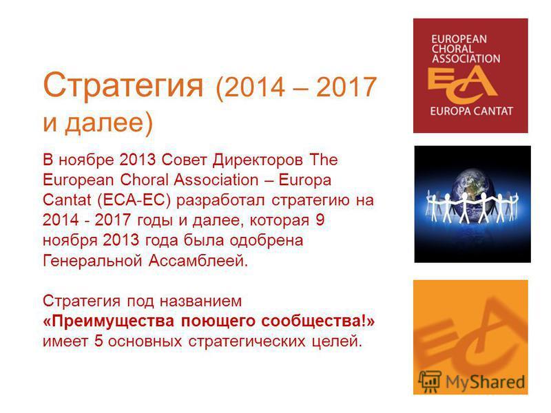 Стратегия (2014 – 2017 и далее) В ноябре 2013 Совет Директоров The European Choral Association – Europa Cantat (ECA-EC) разработал стратегию на 2014 - 2017 годы и далее, которая 9 ноября 2013 года была одобрена Генеральной Ассамблеей. Стратегия под н