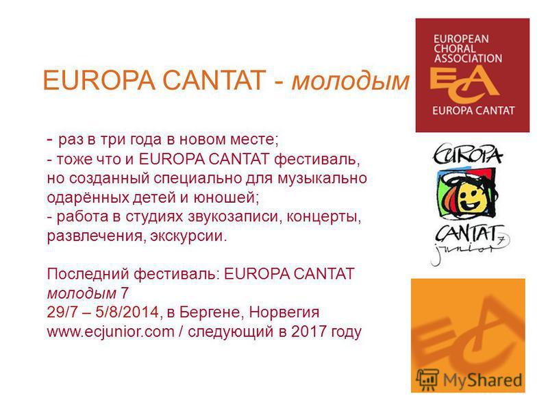 EUROPA CANTAT - молодым - раз в три года в новом месте; - тоже что и EUROPA CANTAT фестиваль, но созданный специально для музыкально одарённых детей и юношей; - работа в студиях звукозаписи, концерты, развлечения, экскурсии. Последний фестиваль: EURO