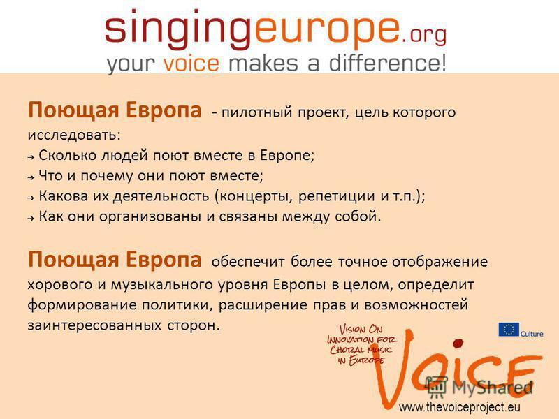 www.thevoiceproject.eu Поющая Европа - пилотный проект, цель которого исследовать: Сколько людей поют вместе в Европе; Что и почему они поют вместе; Какова их деятельность (концерты, репетиции и т.п.); Как они организованы и связаны между собой. Поющ