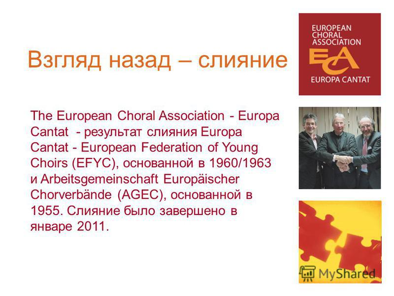 The European Choral Association - Europa Cantat - результат слияния Europa Cantat - European Federation of Young Choirs (EFYC), основанной в 1960/1963 и Arbeitsgemeinschaft Europäischer Chorverbände (AGEC), основанной в 1955. Слияние было завершено в