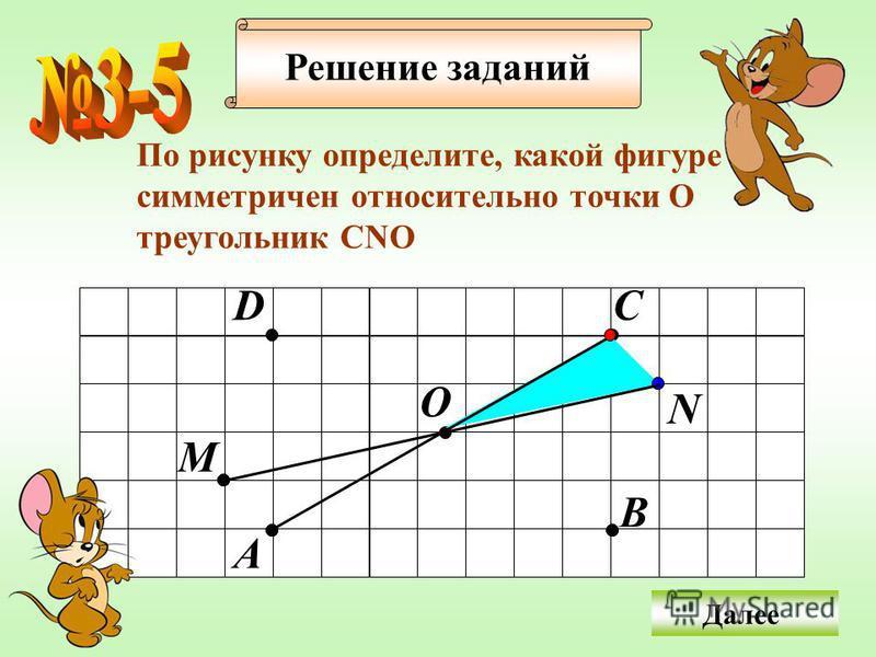 Решение заданий По рисунку определите, какой фигуре симметричен относительно точки О треугольник СNO Далее О A C B D M N