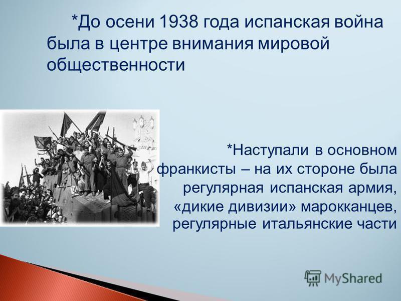 *До осени 1938 года испанская война была в центре внимания мировой общественности *Наступали в основном франкисты – на их стороне была регулярная испанская армия, «дикие дивизии» марокканцев, регулярные итальянские части