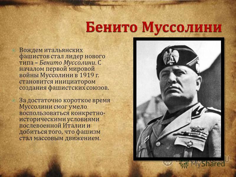 Вождем итальянских фашистов стал лидер нового типа – Бенито Муссолини. С началом первой мировой войны Муссолини в 1919 г. становится инициатором создания фашистских союзов. За достаточно короткое время Муссолини смог умело воспользоваться конкретно -
