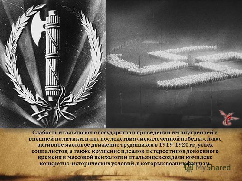 Слабость итальянского государства в проведении им внутренней и внешней политики, плюс последствия « искалеченной победы », плюс активное массовое движение трудящихся в 1919-1920 гг., успех социалистов, а также крушение идеалов и стереотипов довоенног