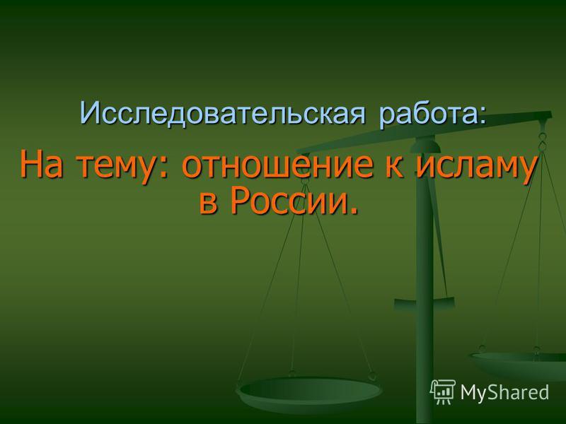На тему: отношение к исламу в России. Исследовательская работа: