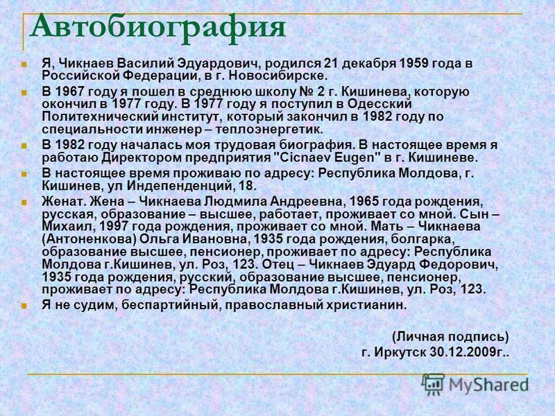 Автобиография Я, Чикнаев Василий Эдуардович, родился 21 декабря 1959 года в Российской Федерации, в г. Новосибирске. В 1967 году я пошел в среднюю школу 2 г. Кишинева, которую окончил в 1977 году. В 1977 году я поступил в Одесский Политехнический инс