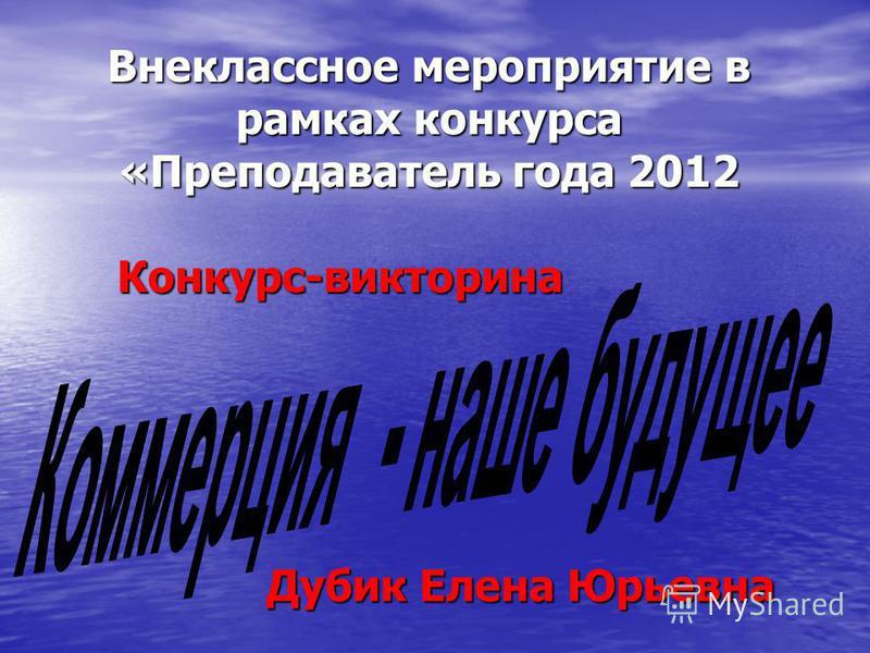 Внеклассное мероприятие в рамках конкурса «Преподаватель года 2012 Конкурс-викторина Дубик Елена Юрьевна