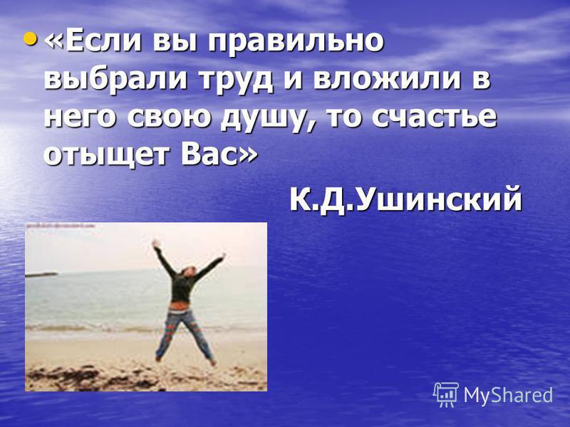 «Если вы правильно выбрали труд и вложили в него свою душу, то счастье отыщет Вас» «Если вы правильно выбрали труд и вложили в него свою душу, то счастье отыщет Вас»К.Д.Ушинский