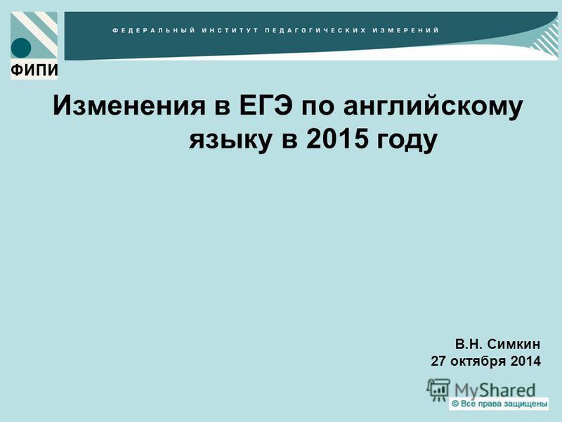 Изменения в ЕГЭ по английскому языку в 2015 году В.Н. Симкин 27 октября 2014