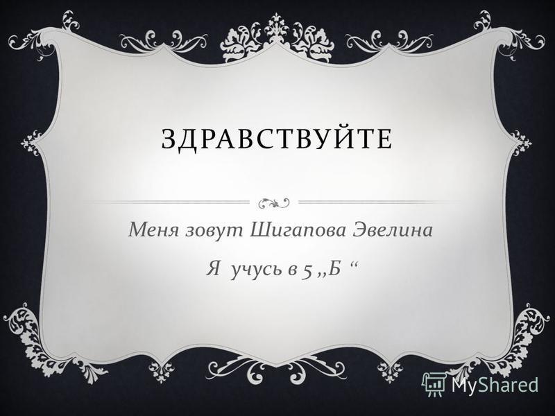 ЗДРАВСТВУЙТЕ Меня зовут Шигапова Эвелина Я учусь в 5,, Б