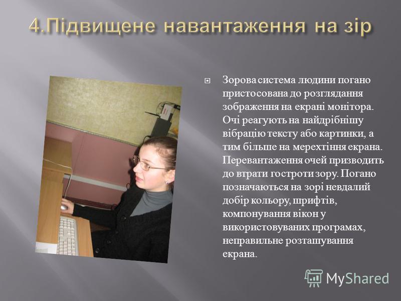 Зорова система людини погано пристосована до розглядання зображення на екрані монітора. Очі реагують на найдрібнішу вібрацію тексту або картинки, а тим більше на мерехтіння екрана. Перевантаження очей призводить до втрати гостроти зору. Погано познач
