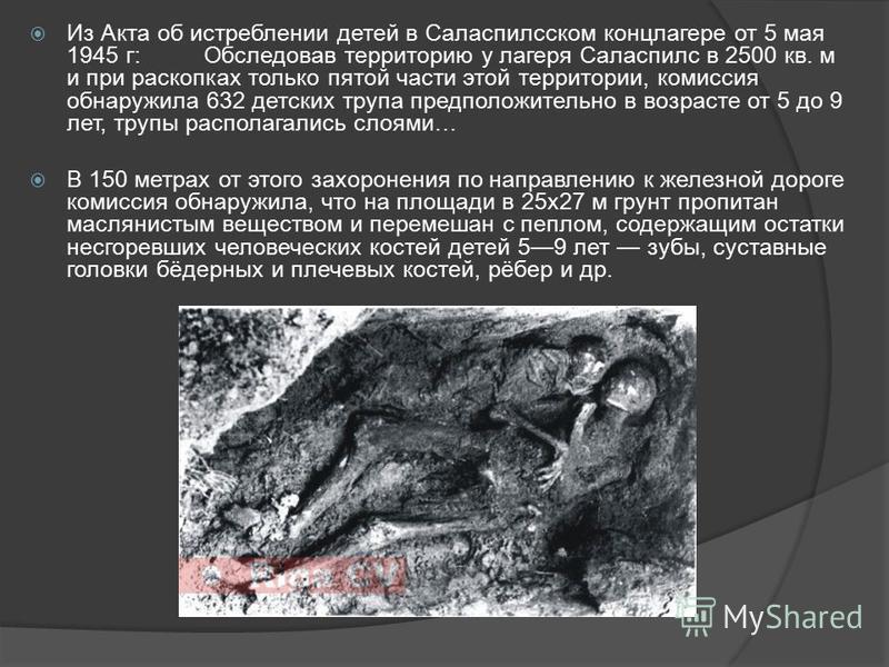 Из Акта об истреблении детей в Саласпилсском концлагере от 5 мая 1945 г:Обследовав территорию у лагеря Саласпилс в 2500 кв. м и при раскопках только пятой части этой территории, комиссия обнаружила 632 детских трупа предположительно в возрасте от 5 д
