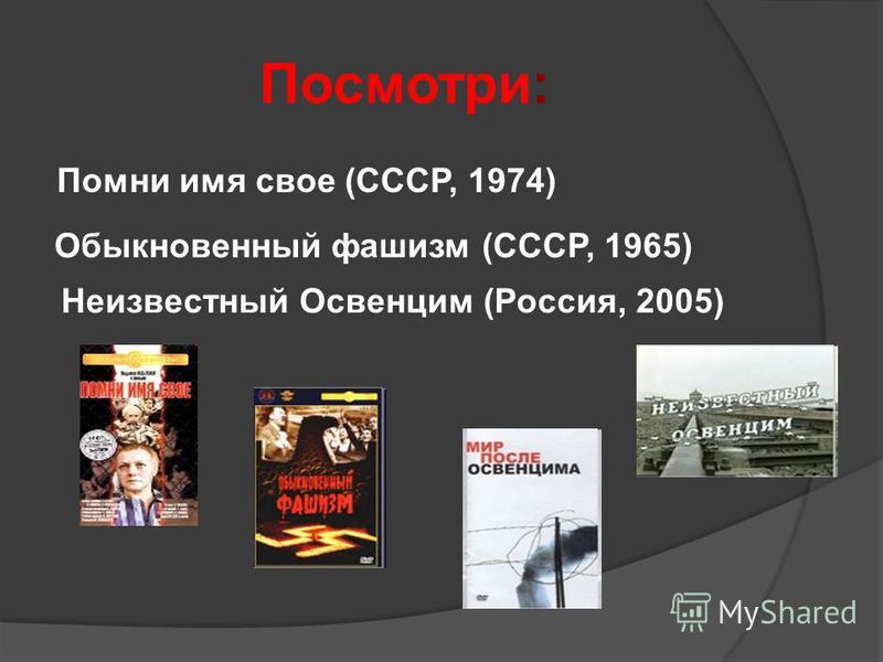 Посмотри: Помни имя свое (СССР, 1974) Обыкновенный фашизм (СССР, 1965) Неизвестный Освенцим (Россия, 2005)