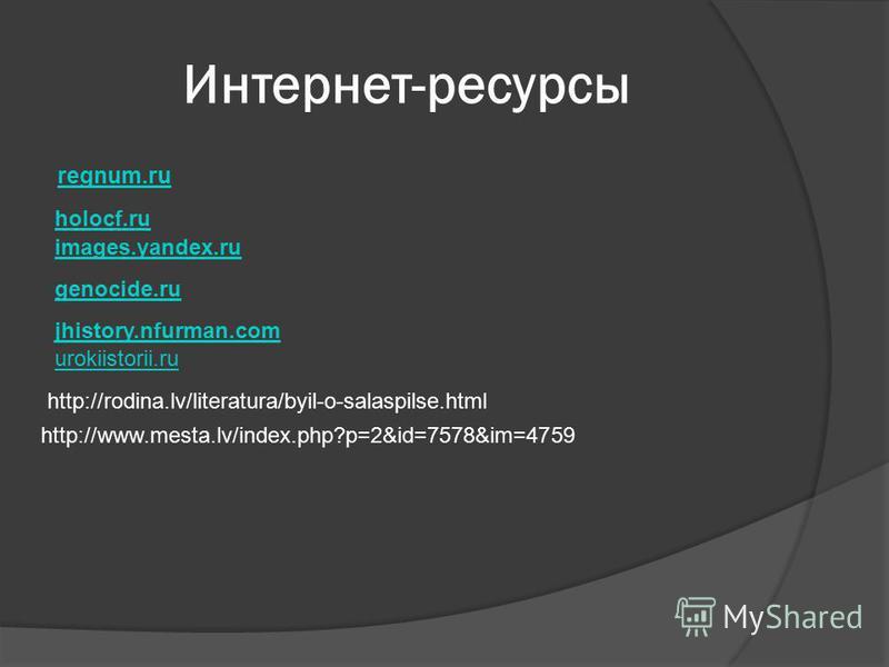 Интернет-ресурсы regnum.ru holocf.ru images.yandex.ru genocide.ru jhistory.nfurman.com urokiistorii.ru http://rodina.lv/literatura/byil-o-salaspilse.html http://www.mesta.lv/index.php?p=2&id=7578&im=4759