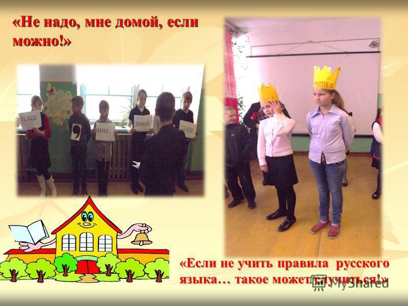 «Не надо, мне домой, если можно!» «Если не учить правила русского языка… такое может случиться!»