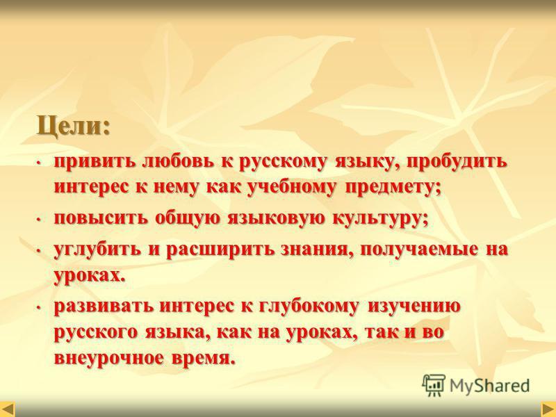 Цели: привить любовь к русскому языку, пробудить интерес к нему как учебному предмету; привить любовь к русскому языку, пробудить интерес к нему как учебному предмету; повысить общую языковую культуру; повысить общую языковую культуру; углубить и рас