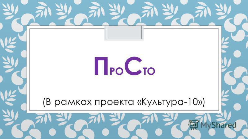 П РО С ТО (В рамках проекта «Культура-10»)
