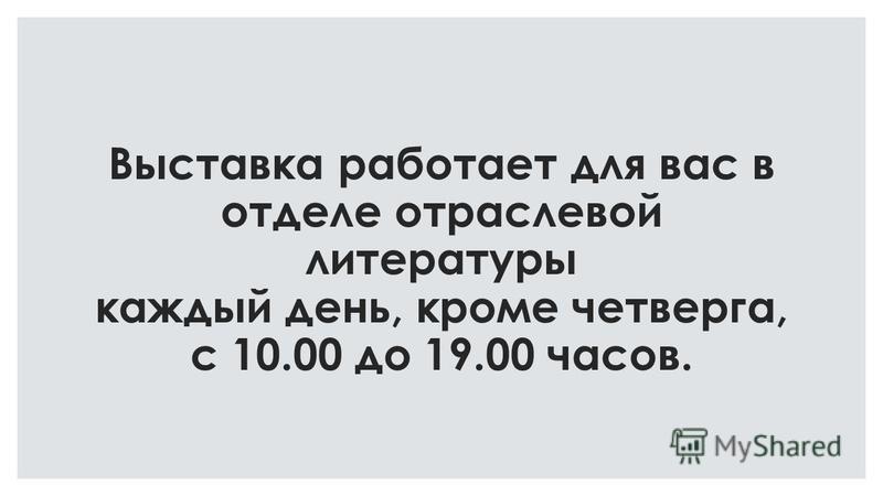 Выставка работает для вас в отделе отраслевой литературы каждый день, кроме четверга, с 10.00 до 19.00 часов.