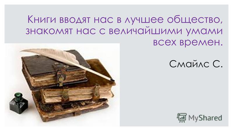Книги вводят нас в лучшее общество, знакомят нас с величайшими умами всех времен. Смайлс С.