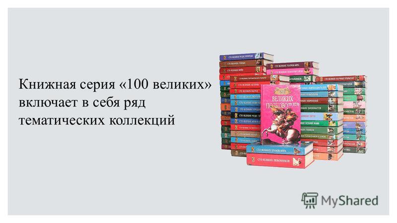 Книжная серия «100 великих» включает в себя ряд тематических коллекций