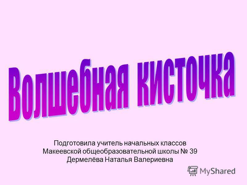 Подготовила учитель начальных классов Макеевской общеобразовательной школы 39 Дермелёва Наталья Валериевна