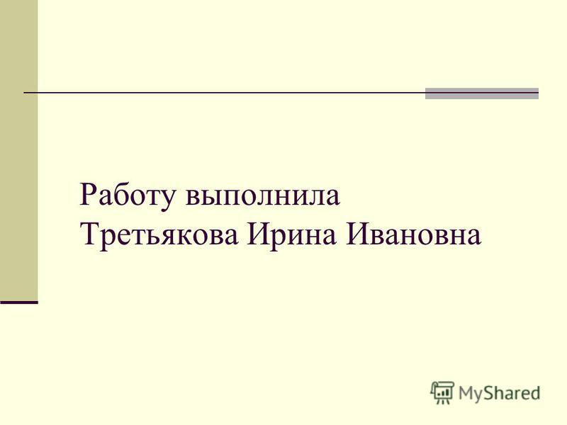 Работу выполнила Третьякова Ирина Ивановна