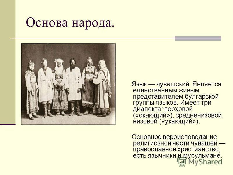 Основа народа. Язык чувашский. Является единственным живым представителем булгарской группы языков. Имеет три диалекта: верховой («окающий»), средненизовой, низовой («укающий»). Основное вероисповедание религиозной части чувашей православное христиан