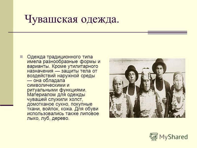 Чувашская одежда. Одежда традиционного типа имела разнообразные формы и варианты. Кроме утилитарного назначения защиты тела от воздействий наружной среды она обладала символическими и ритуальными функциями. Материалом для одежды чувашей служили холст
