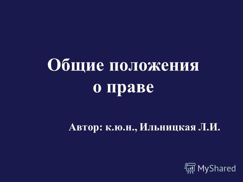 Общие положения о праве Автор: к.ю.н., Ильницкая Л.И.