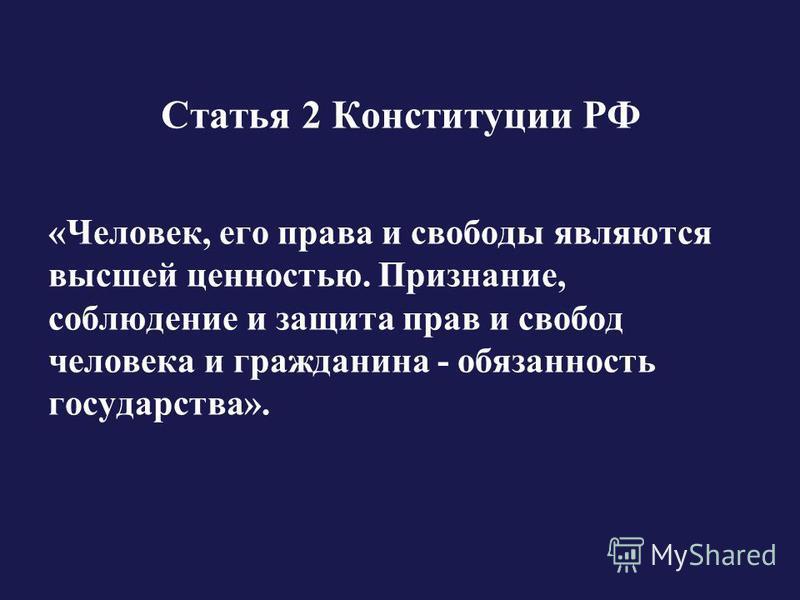 Статья 2 Конституции РФ «Человек, его права и свободы являются высшей ценностью. Признание, соблюдение и защита прав и свобод человека и гражданина - обязанность государства».