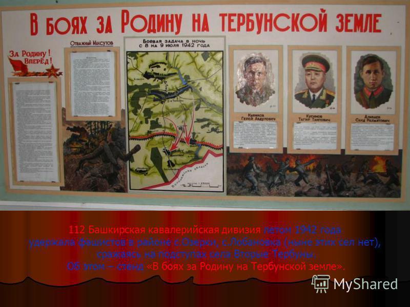 На всех фронтах сражались наши земляки. А нашу тербунскую землю защищали воины далекой Башкирии. Именно им посвящены стенды под общим названием «Боевой путь 112 Башкирской кавалерийской дивизии».