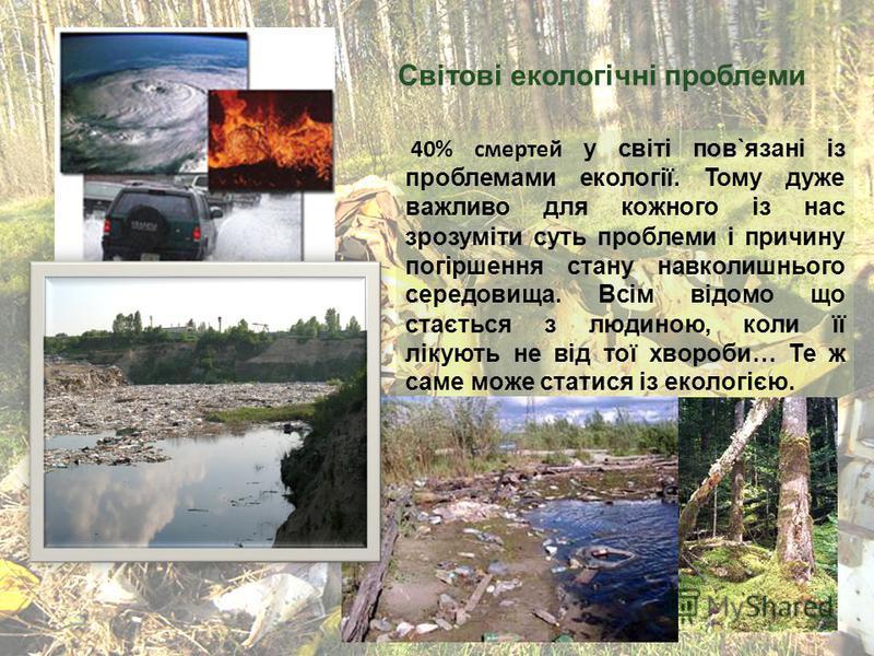 40% смертей у світі пов`язані із проблемами екології. Тому дуже важливо для кожного із нас зрозуміти суть проблеми і причину погіршення стану навколишнього середовища. Всім відомо що стається з людиною, коли її лікують не від тої хвороби… Те ж саме м