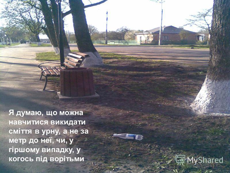 Я думаю, що можна навчитися викидати сміття в урну, а не за метр до неї, чи, у гіршому випадку, у когось під ворітьми