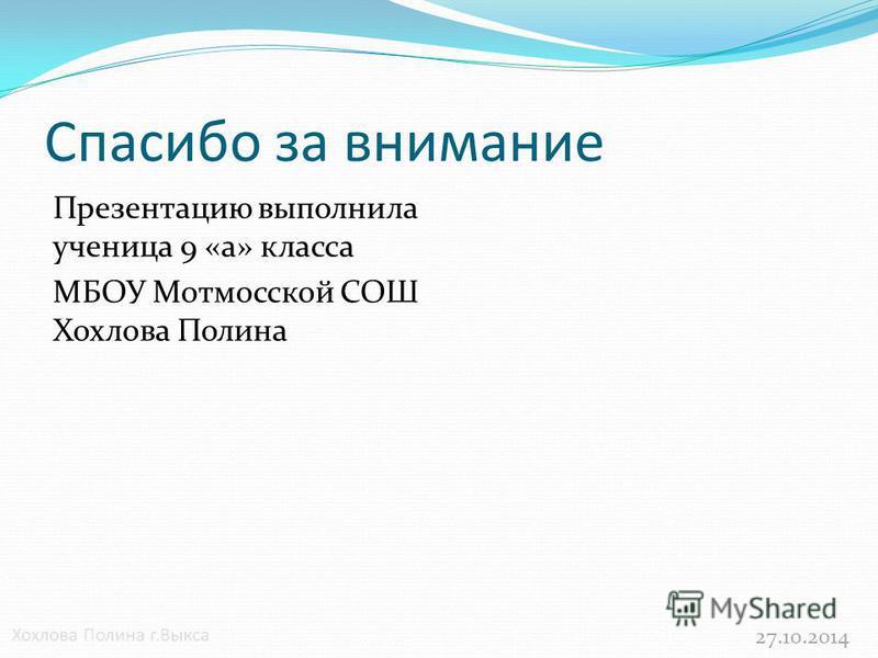 Cпасибо за внимание Презентацию выполнила ученица 9 «а» класса МБОУ Мотмосской СОШ Хохлова Полина 27.10.2014